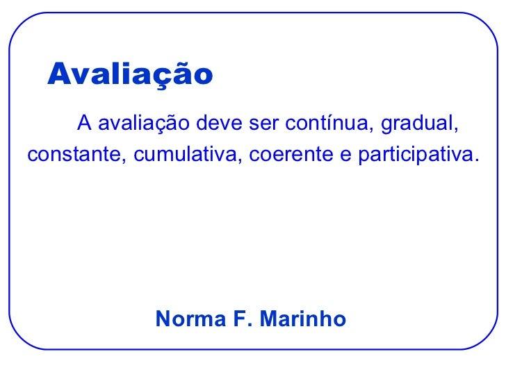 Avaliação <ul><li>A avaliação deve ser contínua, gradual, </li></ul><ul><li>constante, cumulativa, coerente e participativ...