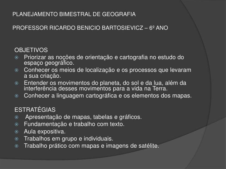PLANEJAMENTO BIMESTRAL DE GEOGRAFIAPROFESSOR RICARDO BENICIO BARTOSIEVICZ – 6º ANOOBJETIVOS Priorizar as noções de orient...