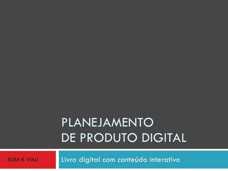 PLANEJAMENTO  DE PRODUTO DIGITAL Livro digital com conteúdo interativo ELISA E. VIALI