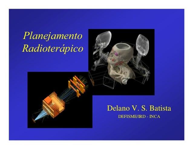 3ODQHMDPHQWR 5DGLRWHUiSLFR Delano V. S. Batista DEFISME/IRD - INCA