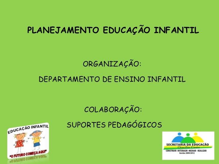 PLANEJAMENTO EDUCAÇÃO INFANTIL ORGANIZAÇÃO:  DEPARTAMENTO DE ENSINO INFANTIL  COLABORAÇÃO:  SUPORTES PEDAGÓGICOS
