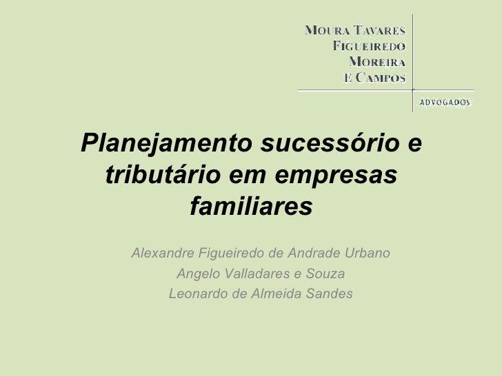 Planejamento sucessório e tributário em empresas familiares Alexandre Figueiredo de Andrade Urbano Angelo Valladares e Sou...