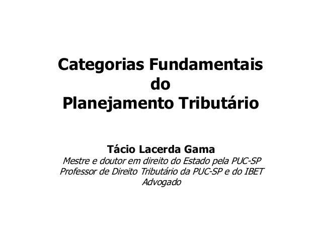 Categorias Fundamentais do Planejamento Tributário Tácio Lacerda Gama Mestre e doutor em direito do Estado pela PUC-SP Pro...