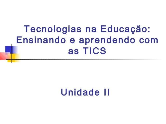 Tecnologias na Educação:Ensinando e aprendendo com          as TICS        Unidade II