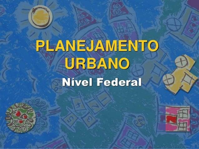 PLANEJAMENTO URBANO Nível Federal