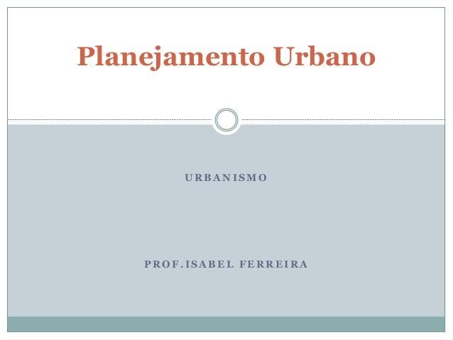 U R B A N I S M O P R O F . I S A B E L F E R R E I R A Planejamento Urbano