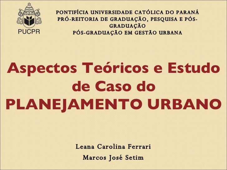 Aspectos Teóricos e Estudo de Caso do PLANEJAMENTO URBANO Leana Carolina Ferreira Marcos José Setim PONTIFÍCIA UNIVERSIDAD...