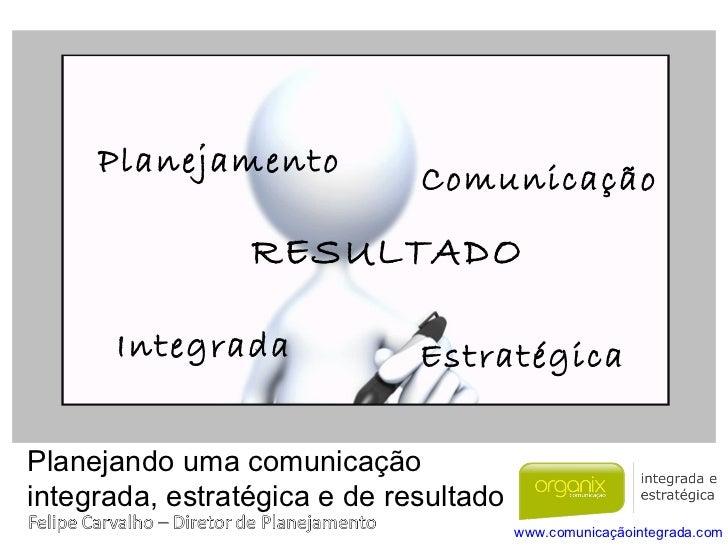Planejando uma comunicação  integrada, estratégica e de resultado Planejamento Comunicação Estratégica Integrada RESULTADO...