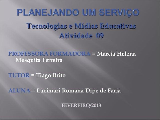 Tecnologias e Mídias Educativas              Atividade 09PROFESSORA FORMADORA = Márcia Helena  Mesquita FerreiraTUTOR = Ti...