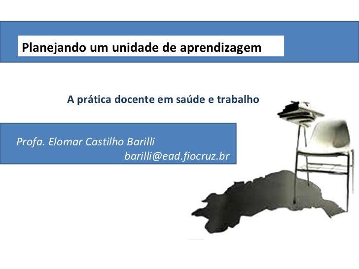 Planejando um unidade de aprendizagem          A prática docente em saúde e trabalhoProfa. Elomar Castilho Barilli        ...
