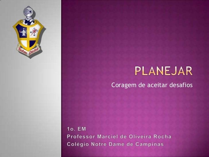 Planejar<br />Coragem de aceitar desafios<br />1o. EM<br />Professor Marciel de Oliveira Rocha<br />Colégio NotreDame de C...