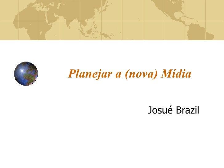Planejar a (nova) Mídia Josué Brazil