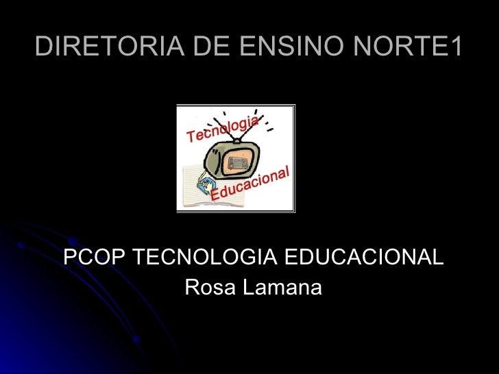 DIRETORIA DE ENSINO NORTE1 <ul><li>PCOP TECNOLOGIA EDUCACIONAL </li></ul><ul><li>Rosa Lamana </li></ul>