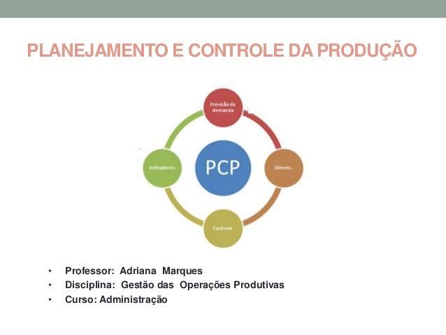 PLANEJAMENTO E CONTROLE DA PRODUÇÃO •   Professor: Adriana Marques •   Disciplina: Gestão das Operações Produtivas •   Cur...