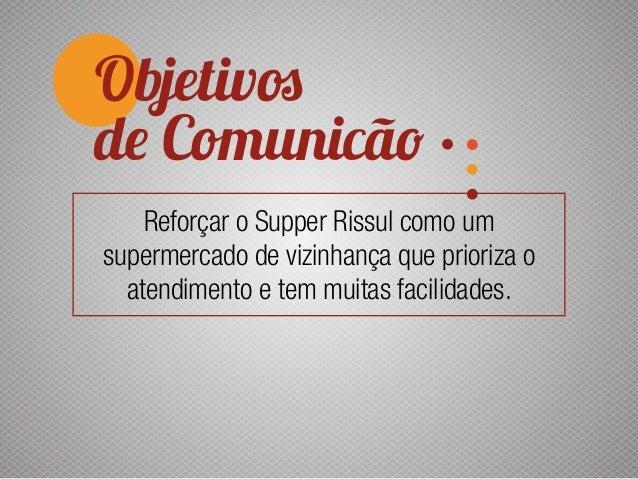 Objetivos de Comunicão Reforçar o Supper Rissul como um supermercado de vizinhança que prioriza o atendimento e tem muitas...