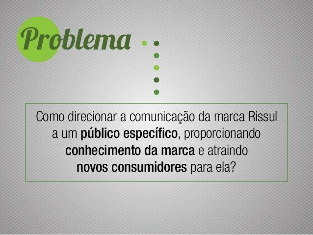 Problema Como direcionar a comunicação da marca Rissul a um público específico, proporcionando conhecimento da marca e atr...