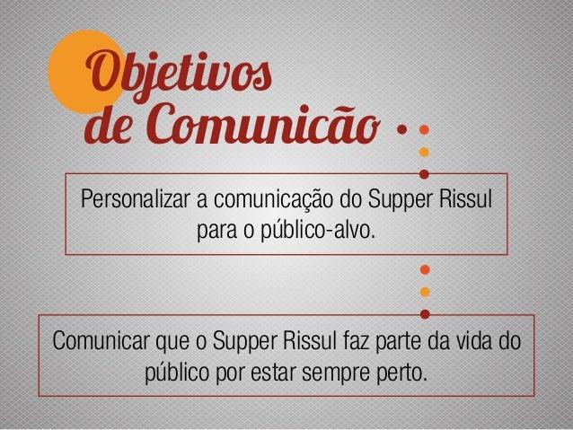 Objetivos de Comunicão Personalizar a comunicação do Supper Rissul para o público-alvo. Comunicar que o Supper Rissul faz ...