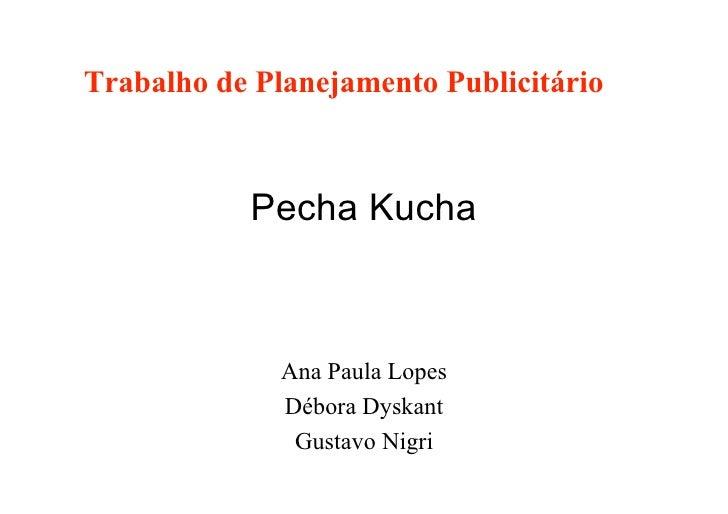 Trabalho de Planejamento Publicitário               Pecha Kucha                  Ana Paula Lopes               Débora Dysk...