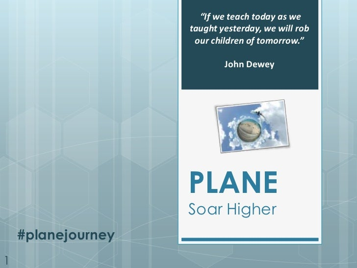 """""""If we teach today as we taught yesterday, we will rob our children of tomorrow."""" <br />John Dewey<br />PLANE<br />Soar Hi..."""