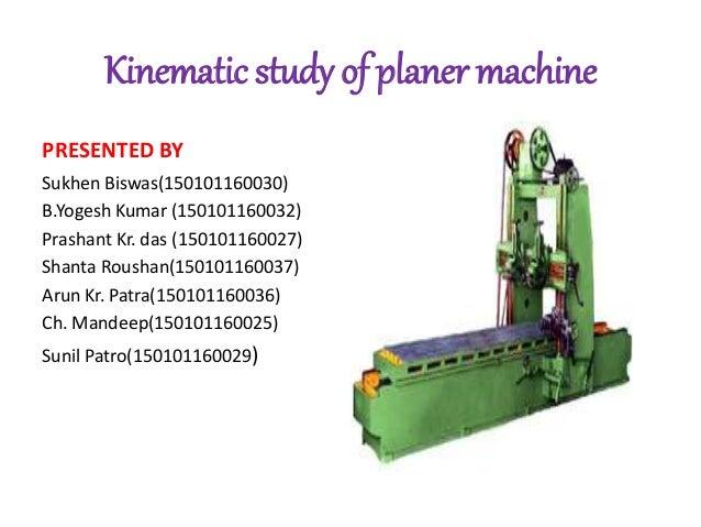 Kinematic study of planer machine PRESENTED BY Sukhen Biswas(150101160030) B.Yogesh Kumar (150101160032) Prashant Kr. das ...