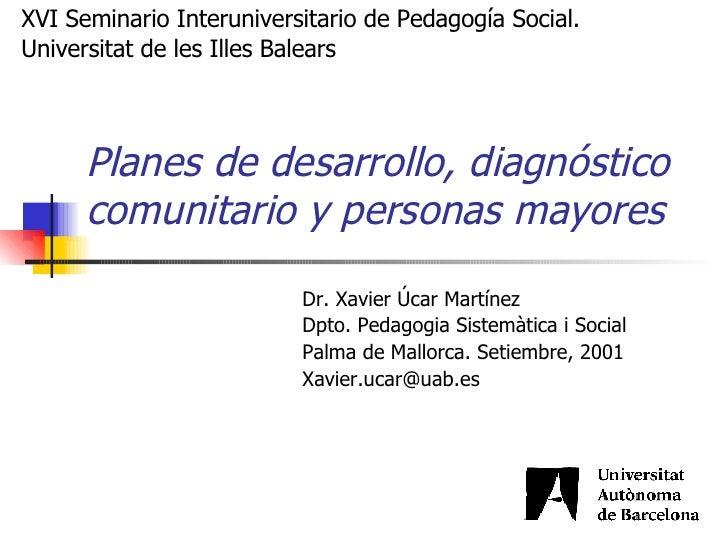 Planes de desarrollo, diagnóstico comunitario y personas mayores   Dr. Xavier Úcar Martínez Dpto. Pedagogia Sistemàtica i...