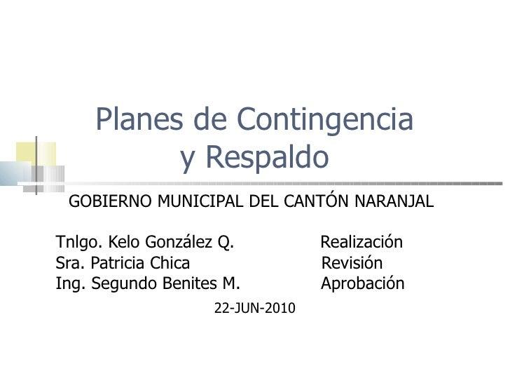Planes de Contingencia y Respaldo GOBIERNO MUNICIPAL DEL CANTÓN NARANJAL Tnlgo. Kelo González Q.  Realización Sra. Patrici...