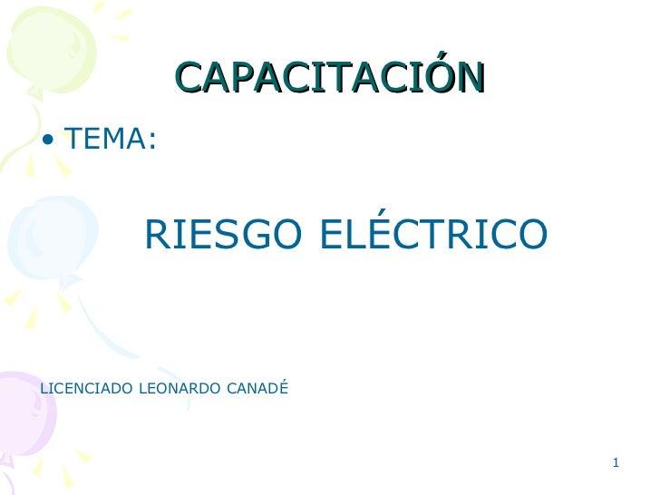 CAPACITACIÓN <ul><li>TEMA: </li></ul><ul><li>RIESGO ELÉCTRICO </li></ul><ul><li>LICENCIADO LEONARDO CANADÉ </li></ul>