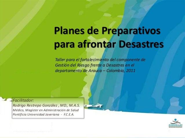 Planes de Preparativos para afrontar Desastres Facilitador: Rodrigo Restrepo González , MD., M.A.S. Médico, Magíster en Ad...