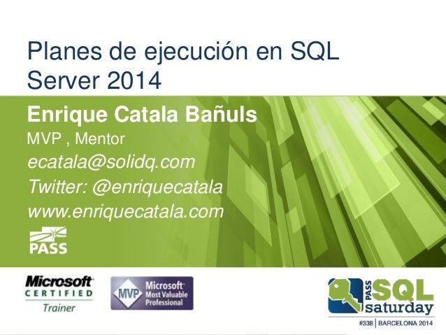 Planes de ejecución en SQL Server 2014 Enrique Catala Bañuls MVP , Mentor ecatala@solidq.com Twitter: @enriquecatala www.e...