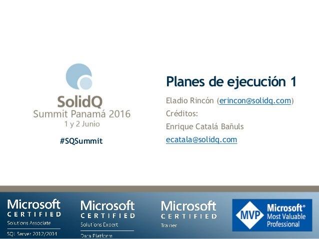 #SQSummit Planes de ejecución 1 Eladio Rincón (erincon@solidq.com) Créditos: Enrique Catalá Bañuls ecatala@solidq.com