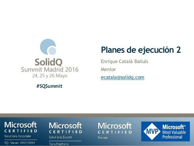 #SQSummit Planes de ejecución 2 Enrique Catalá Bañuls Mentor ecatala@solidq.com