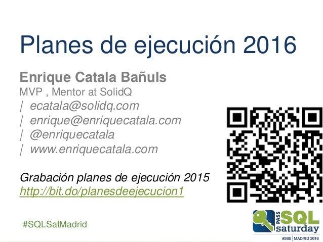 ##SQLSatMadrid Planes de ejecución 2016 Enrique Catala Bañuls MVP , Mentor at SolidQ | ecatala@solidq.com | enrique@enriqu...
