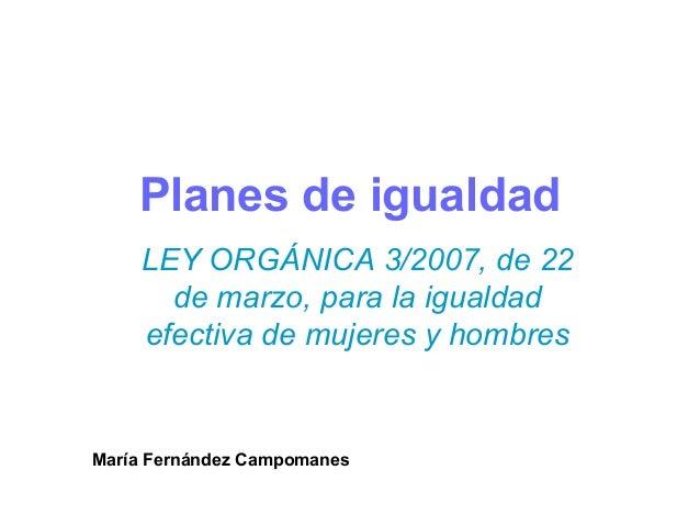 Planes de igualdad    LEY ORGÁNICA 3/2007, de 22      de marzo, para la igualdad    efectiva de mujeres y hombresMaría Fer...