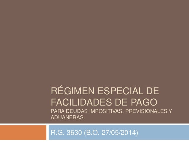RÉGIMEN ESPECIAL DE FACILIDADES DE PAGO PARA DEUDAS IMPOSITIVAS, PREVISIONALES Y ADUANERAS. R.G. 3630 (B.O. 27/05/2014)