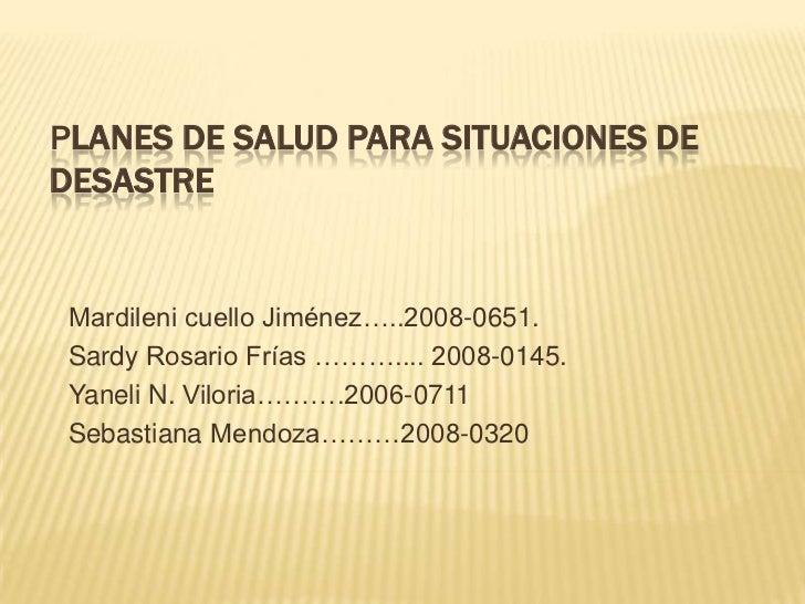PLANES DE SALUD PARA SITUACIONES DEDESASTRE Mardileni cuello Jiménez…..2008-0651. Sardy Rosario Frías ……….... 2008-0145. Y...