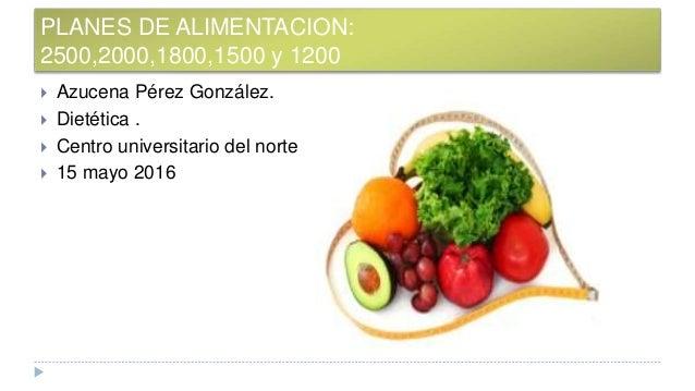 PLANES DE ALIMENTACION: 2500,2000,1800,1500 y 1200  Azucena Pérez González.  Dietética .  Centro universitario del nort...