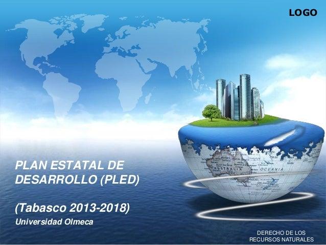 LOGO  PLAN ESTATAL DE DESARROLLO (PLED) (Tabasco 2013-2018) Universidad Olmeca DERECHO DE LOS RECURSOS NATURALES