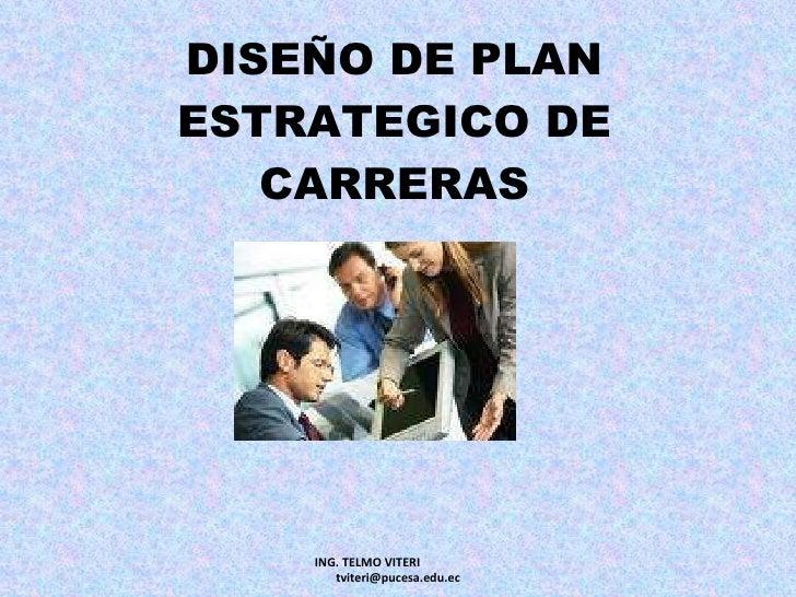 DISEÑO DE PLAN ESTRATEGICO DE CARRERAS ING. TELMO VITERI  [email_address]