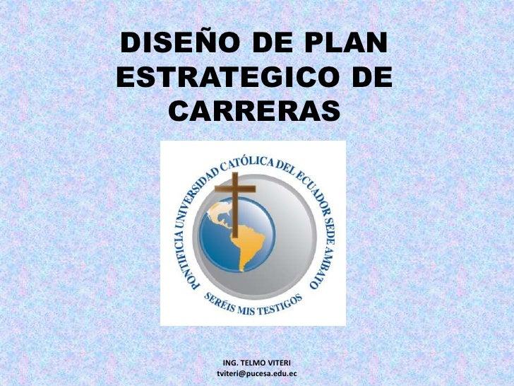 DISEÑO DE PLAN ESTRATEGICO DE CARRERAS<br />ING. TELMO VITERI                     tviteri@pucesa.edu.ec<br />