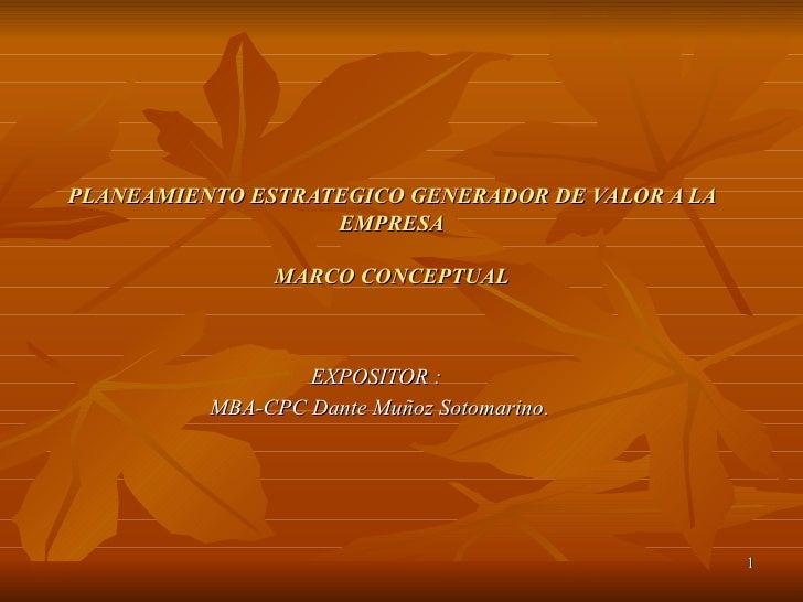 PLANEAMIENTO ESTRATEGICO GENERADOR DE VALOR A LA EMPRESA   MARCO CONCEPTUAL EXPOSITOR :  MBA-CPC Dante Muñoz Sotomarino .