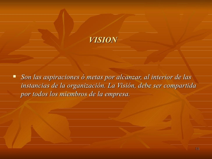 VISION <ul><li>Son las aspiraciones ó metas por alcanzar, al interior de las instancias de la organización. La Visión, deb...