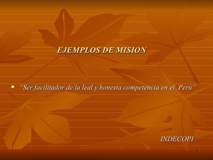 "EJEMPLOS DE MISION <ul><li>"" Ser facilitador de la leal y honesta competencia en el  Perú"" </li></ul><ul><li>INDECOPI </li..."