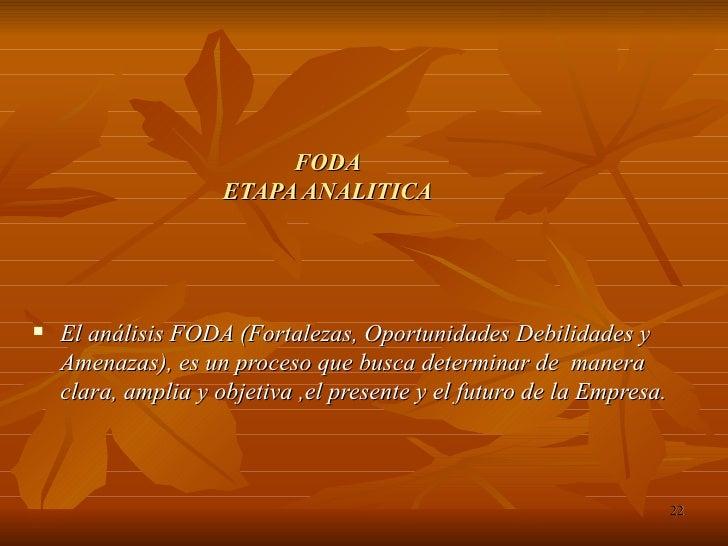 FODA ETAPA ANALITICA <ul><li>El análisis FODA (Fortalezas, Oportunidades Debilidades y Amenazas), es un proceso que busca ...