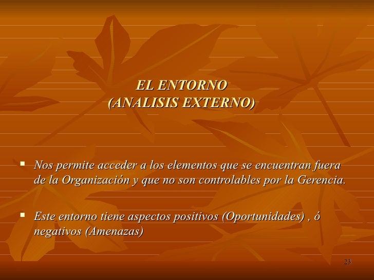 EL ENTORNO (ANALISIS EXTERNO) <ul><li>Nos permite acceder a los elementos que se encuentran fuera de la Organización y que...