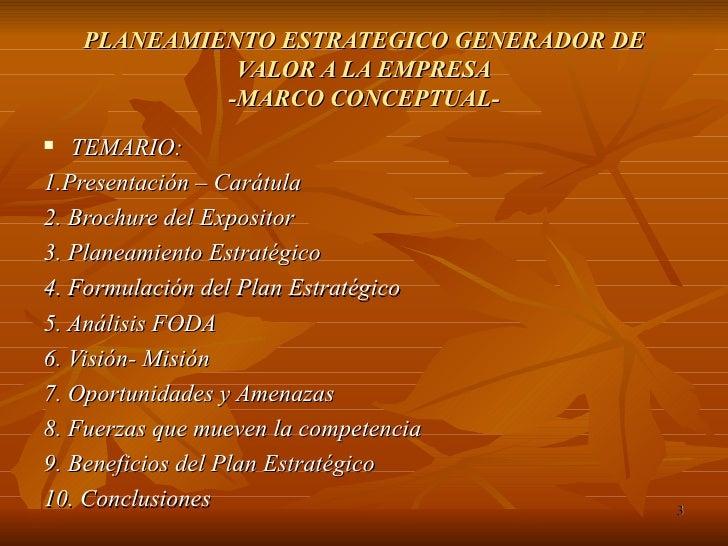 PLANEAMIENTO ESTRATEGICO GENERADOR DE VALOR A LA EMPRESA -MARCO CONCEPTUAL- <ul><li>TEMARIO: </li></ul><ul><li>1.Presentac...