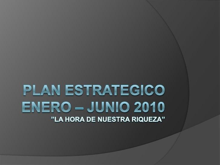 """PLAN ESTRATEGICOEnero – Junio 2010""""LA HORA DE NUESTRA RIQUEZA""""<br />"""