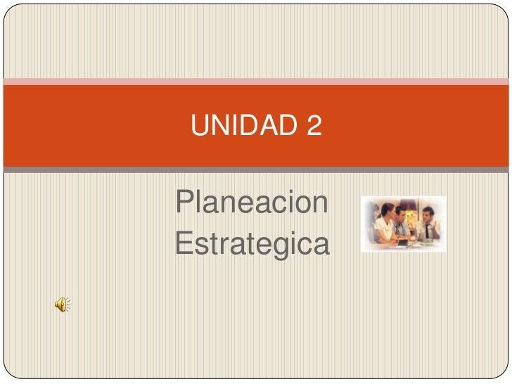 UNIDAD 2PlaneacionEstrategica