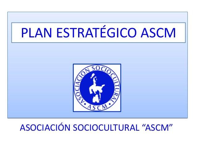"""ASOCIACIÓN SOCIOCULTURAL """"ASCM"""" PLAN ESTRATÉGICO ASCM"""