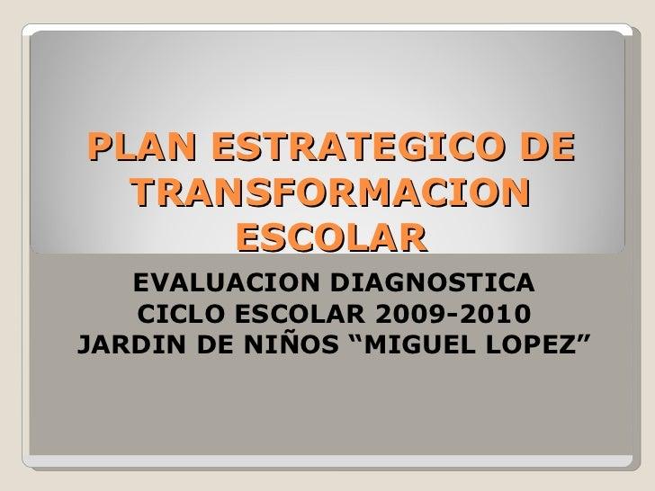 """PLAN ESTRATEGICO DE TRANSFORMACION ESCOLAR EVALUACION DIAGNOSTICA CICLO ESCOLAR 2009-2010 JARDIN DE NIÑOS """"MIGUEL LOPEZ"""""""
