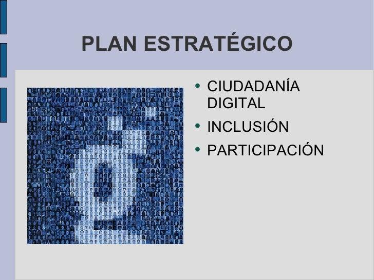 PLAN ESTRATÉGICO <ul><li>CIUDADANÍA DIGITAL </li></ul><ul><li>INCLUSIÓN </li></ul><ul><li>PARTICIPACIÓN </li></ul>